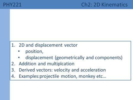 PHY221 Ch2: 2D Kinematics 1.2D and displacement vector position, displacement (geometrically and components) 2.Addition and multiplcation 3.Derived vectors: