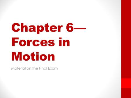 Chapter 6— Forces in Motion Material on the Final Exam.