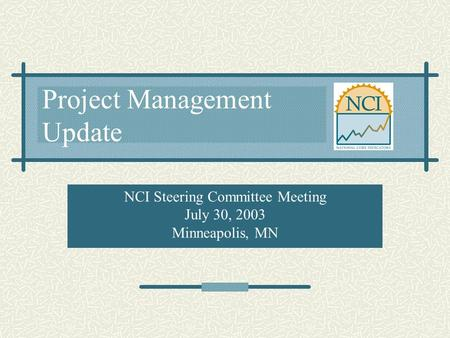 Project Management Update NCI Steering Committee Meeting July 30, 2003 Minneapolis, MN.