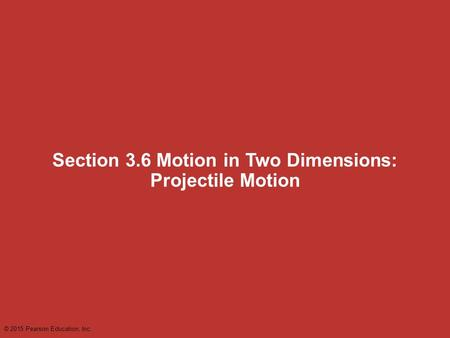 Section 3.6 Motion in Two Dimensions: Projectile Motion © 2015 Pearson Education, Inc.