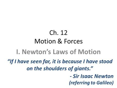 "Ch. 12 Motion & Forces I. Newton's Laws of Motion ""If I have seen far, it is because I have stood on the shoulders of giants."" - Sir Isaac Newton (referring."
