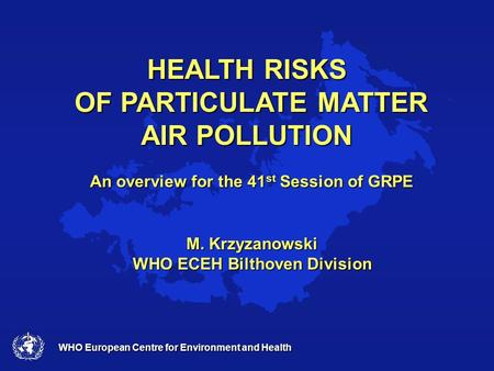 WHO European Centre for Environment and Health HEALTH RISKS OF PARTICULATE MATTER AIR POLLUTION An overview for the 41 st Session of GRPE M. Krzyzanowski.