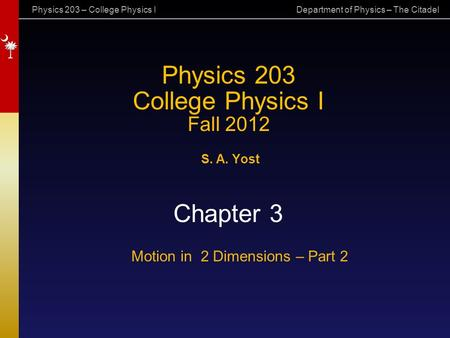 Physics 203 – College Physics I Department of Physics – The Citadel Physics 203 College Physics I Fall 2012 S. A. Yost Chapter 3 Motion in 2 Dimensions.