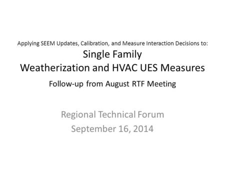 Applying SEEM Updates, Calibration, and Measure Interaction Decisions to: Single Family Weatherization and HVAC UES Measures Follow-up from August RTF.