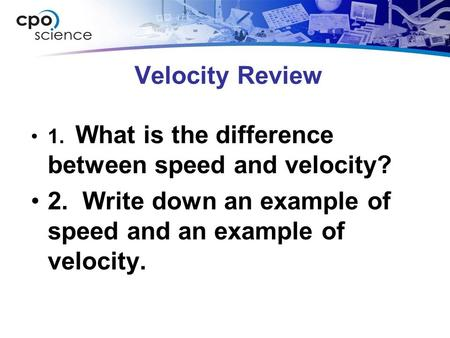 Velocity Review 1. What is the difference between speed and velocity? 2. Write down an example of speed and an example of velocity.