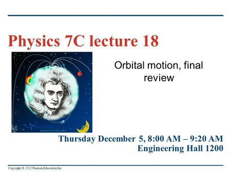 Copyright © 2012 Pearson Education Inc. Orbital motion, final review Physics 7C lecture 18 Thursday December 5, 8:00 AM – 9:20 AM Engineering Hall 1200.