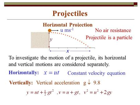 Projectiles Horizontal Projection Horizontally: Vertically: Vertical acceleration g  9.8 To investigate the motion of a projectile, its horizontal and.