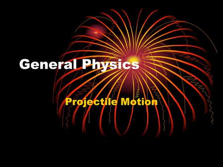 General Physics Projectile Motion. What is a Projectile? Name examples of projectiles. A projectile has a constant horizontal velocity. A projectile has.
