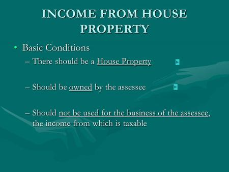 INCOME FROM HOUSE PROPERTY Basic ConditionsBasic Conditions –There should be a House Property –Should be owned by the assessee –Should not be used for.