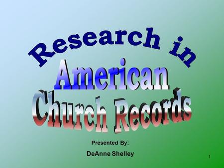 1 Presented By: DeAnne Shelley. 2 Let's look at the history of Church Records… 1538 – English Parliament required church records for christenings, marriages,