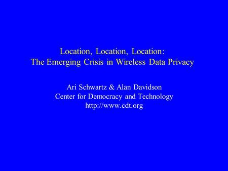Location, Location, Location: The Emerging Crisis in Wireless Data Privacy Ari Schwartz & Alan Davidson Center for Democracy and Technology