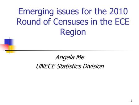 1 Emerging issues for the 2010 Round of Censuses in the ECE Region Angela Me UNECE Statistics Division.
