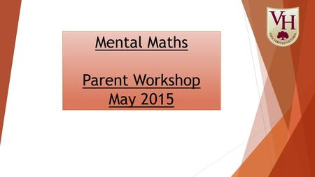 Mental Maths Parent Workshop May 2015. How many of these can you answer using Mental Maths?  6 + 1 =  34 + 40 =  45 + 56 =  1/3 + 1/6 =  9 + 10 =