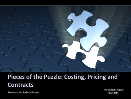 Pieces of the Puzzle: Costing, Pricing and Contracts Presented by: Rachel Johnsen The Systems House 06/13/11.