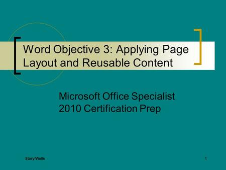 1 Word Objective 3: Applying Page Layout and Reusable Content Microsoft Office Specialist 2010 Certification Prep Story/Walls.
