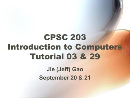 CPSC 203 Introduction to Computers Tutorial 03 & 29 Jie (Jeff) Gao September 20 & 21.