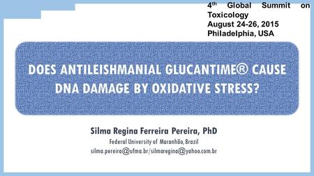 4 th Global Summit on Toxicology August 24-26, 2015 Philadelphia, USA DOES ANTILEISHMANIAL GLUCANTIME® CAUSE DNA DAMAGE BY OXIDATIVE STRESS? Silma Regina.