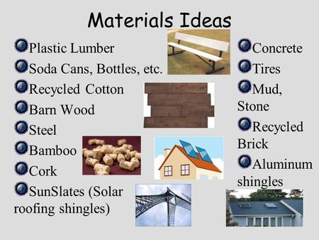 Materials Ideas Plastic Lumber Soda Cans, Bottles, etc. Recycled Cotton Barn Wood Steel Bamboo Cork SunSlates (Solar roofing shingles) Concrete Tires Mud,