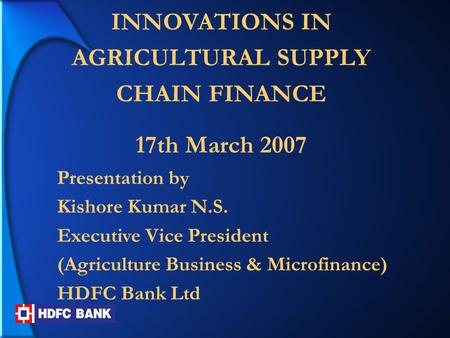 INNOVATIONS IN AGRICULTURAL SUPPLY CHAIN FINANCE 17th March 2007 Presentation by Kishore Kumar N.S. Executive Vice President (Agriculture Business & Microfinance)