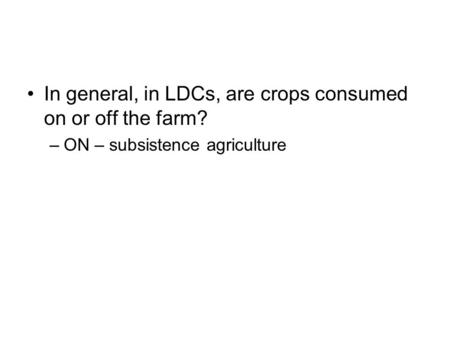In general, in LDCs, are crops consumed on or off the farm? –ON – subsistence agriculture.