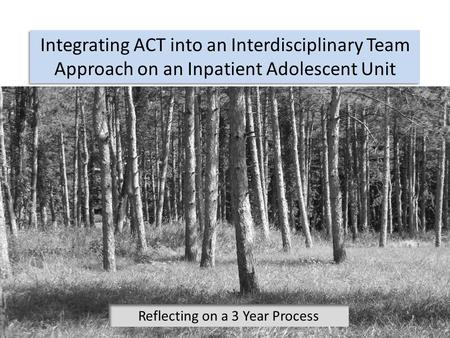 Integrating ACT into an Interdisciplinary Team Approach on an Inpatient Adolescent Unit Reflecting on a 3 Year Process.