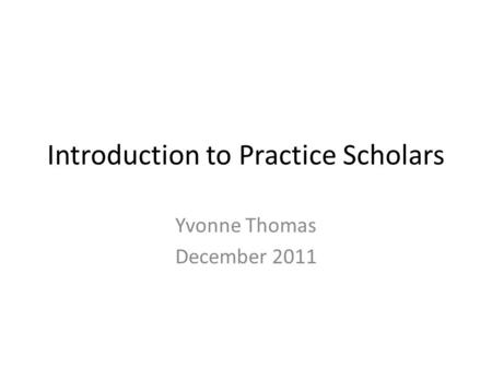 Introduction to Practice Scholars Yvonne Thomas December 2011.