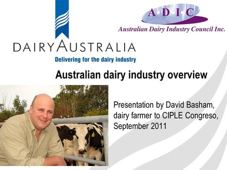 1 Australian dairy industry overview Presentation by David Basham, dairy farmer to CIPLE Congreso, September 2011.