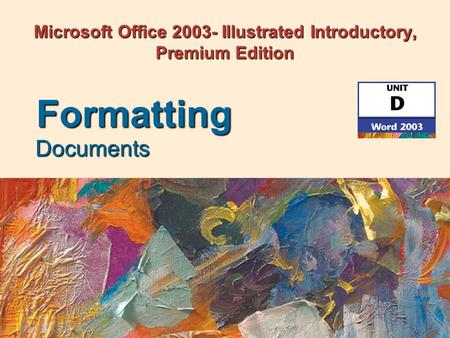 Microsoft Office 2003- Illustrated Introductory, Premium Edition Documents Formatting.