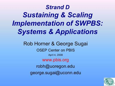 Strand D Sustaining & Scaling Implementation of SWPBS: Systems & Applications Rob Horner & George Sugai OSEP Center on PBIS April 4, 2008 www.pbis.org.