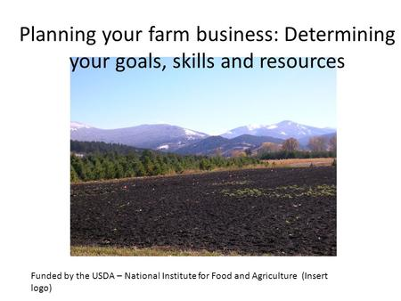 Funded by the USDA – National Institute for Food and Agriculture (Insert logo) Planning your farm business: Determining your goals, skills and resources.
