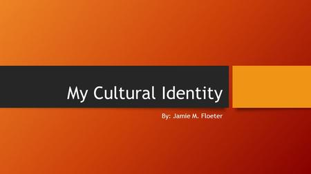 My Cultural Identity By: Jamie M. Floeter. Makes us who we are.