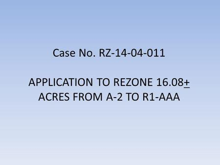 Case No. RZ-14-04-011 APPLICATION TO REZONE 16.08+ ACRES FROM A-2 TO R1-AAA.