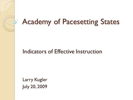 Academy of Pacesetting States Indicators of Effective Instruction Larry Kugler July 20, 2009.