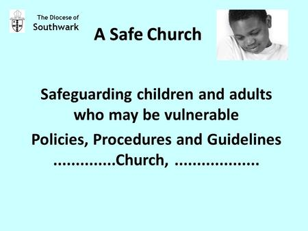 A Safe Church Safeguarding children and adults who may be vulnerable Policies, Procedures and Guidelines..............Church,................... The Diocese.