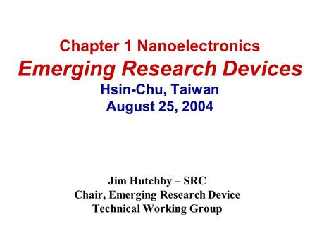 Chapter 1 Nanoelectronics Emerging Research Devices Hsin-Chu, Taiwan August 25, 2004 Jim Hutchby – SRC Chair, Emerging Research Device Technical Working.