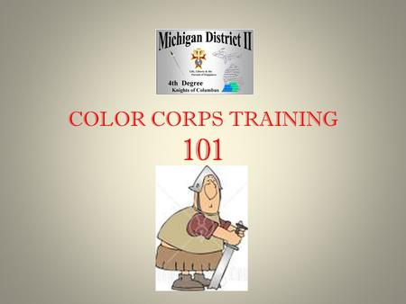 COLOR CORPS TRAINING 101. COLOR CORPS TRAINING COLOR CORPS CONSISTS OF: HONOR GUARD – THOSE MEMBERS WHO HAVE MASTERED THE MANUAL OF THE SWORD COLOR GUARD.