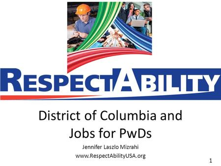 11 District of Columbia and Jobs for PwDs Jennifer Laszlo Mizrahi www.RespectAbilityUSA.org.