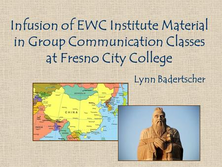 Infusion of EWC Institute Material in Group Communication Classes at Fresno City College Lynn Badertscher.