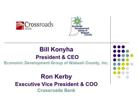 Bill Konyha President & CEO Economic Development Group of Wabash County, Inc. Ron Kerby Executive Vice President & COO Crossroads Bank.