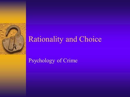 Rationality and Choice Psychology of Crime. Cornish and Clarke (1987): Rational Choice theory  1.Offenders seek to benefit themselves by criminal behaviours: