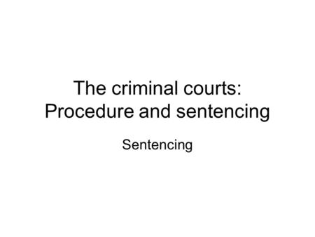 The criminal courts: Procedure and sentencing Sentencing.
