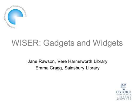 WISER: Gadgets and Widgets Jane Rawson, Vere Harmsworth Library Emma Cragg, Sainsbury Library.