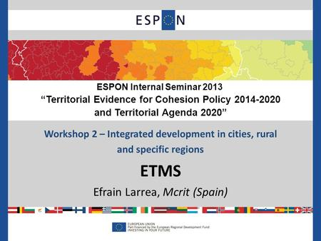 "Workshop 2 – Integrated development in cities, rural and specific regions ETMS Efrain Larrea, Mcrit (Spain) ESPON Internal Seminar 2013 ""Territorial Evidence."