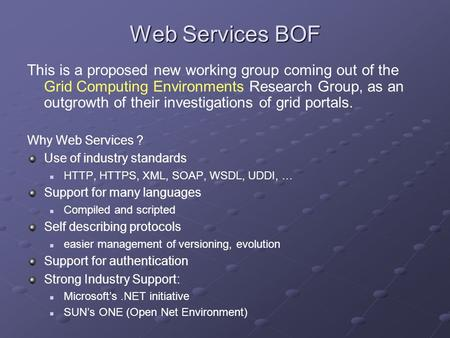 Web Services BOF This is a proposed new working group coming out of the Grid Computing Environments Research Group, as an outgrowth of their investigations.