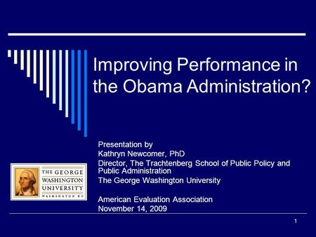 1 Improving Performance in the Obama Administration? Presentation by Kathryn Newcomer, PhD Director, The Trachtenberg School of Public Policy and Public.