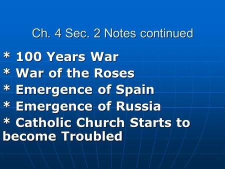 Ch. 4 Sec. 2 Notes continued * 100 Years War * War of the Roses * Emergence of Spain * Emergence of Russia * Catholic Church Starts to become Troubled.