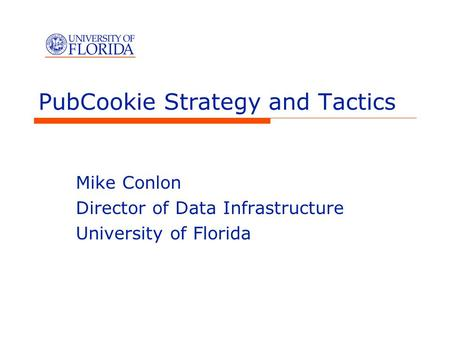PubCookie Strategy and Tactics Mike Conlon Director of Data Infrastructure University of Florida.