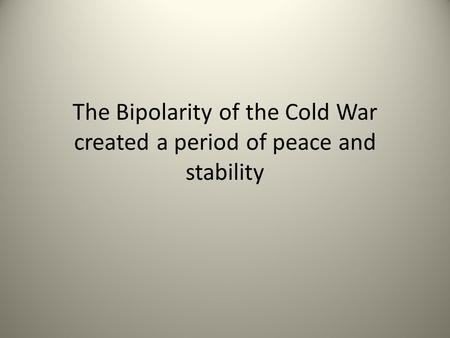 The Bipolarity of the Cold War created a period of peace and stability.