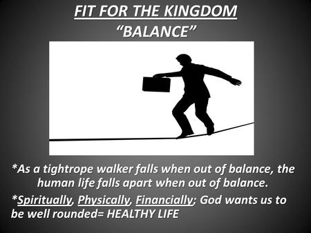"FIT FOR THE KINGDOM ""BALANCE"" *As a tightrope walker falls when out of balance, the human life falls apart when out of balance. *Spiritually, Physically,"