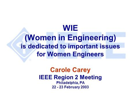 WIE (Women in Engineering) is dedicated to important issues for Women Engineers Carole Carey IEEE Region 2 Meeting Philadelphia, PA 22 - 23 February 2003.
